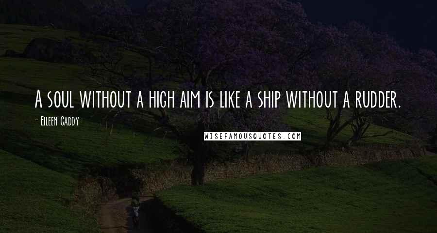Eileen Caddy quotes: A soul without a high aim is like a ship without a rudder.