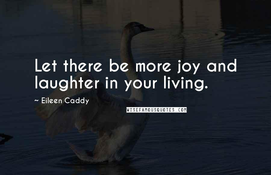 Eileen Caddy quotes: Let there be more joy and laughter in your living.
