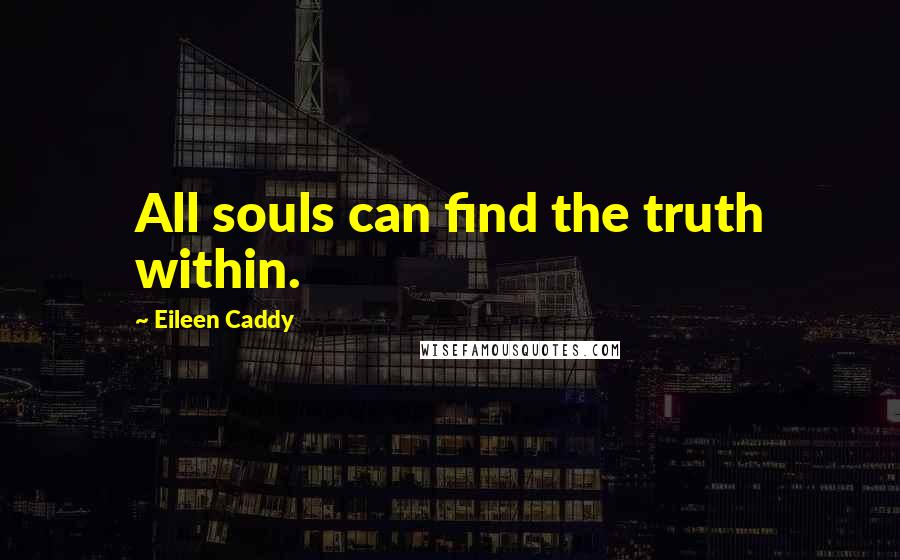 Eileen Caddy quotes: All souls can find the truth within.