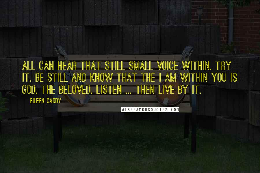 Eileen Caddy quotes: All can hear that still small voice within. Try it. Be still and know that the I AM within you is God, the Beloved. Listen ... then live by it.