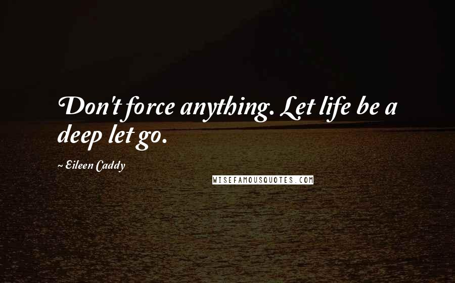 Eileen Caddy quotes: Don't force anything. Let life be a deep let go.