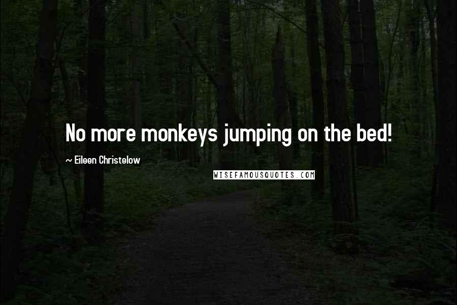 Eileen Christelow quotes: No more monkeys jumping on the bed!