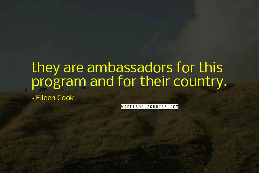 Eileen Cook quotes: they are ambassadors for this program and for their country.