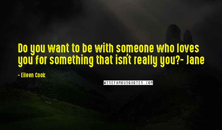 Eileen Cook quotes: Do you want to be with someone who loves you for something that isn't really you?- Jane