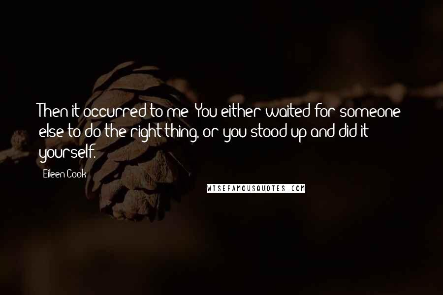 Eileen Cook quotes: Then it occurred to me: You either waited for someone else to do the right thing, or you stood up and did it yourself.