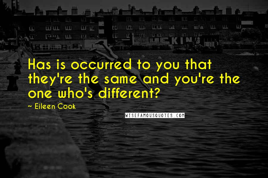 Eileen Cook quotes: Has is occurred to you that they're the same and you're the one who's different?