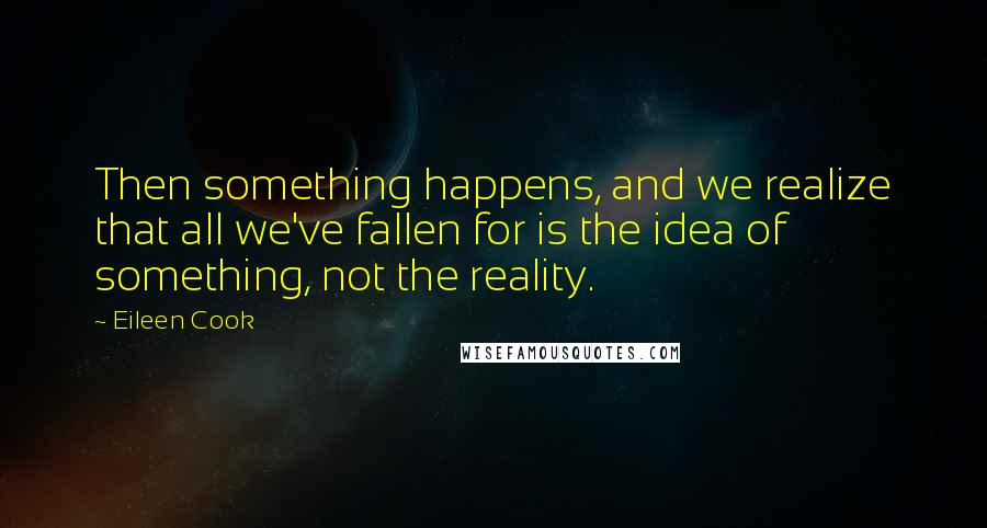 Eileen Cook quotes: Then something happens, and we realize that all we've fallen for is the idea of something, not the reality.