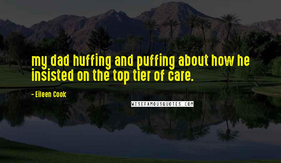 Eileen Cook quotes: my dad huffing and puffing about how he insisted on the top tier of care.