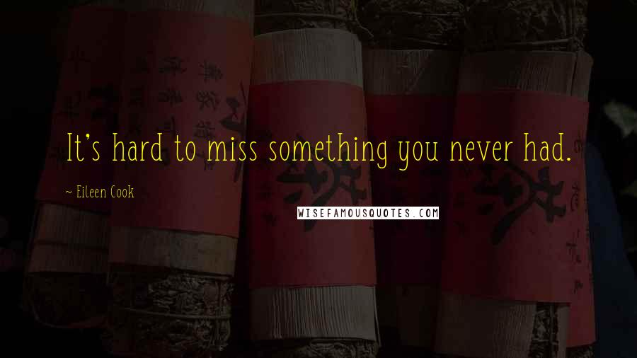 Eileen Cook quotes: It's hard to miss something you never had.