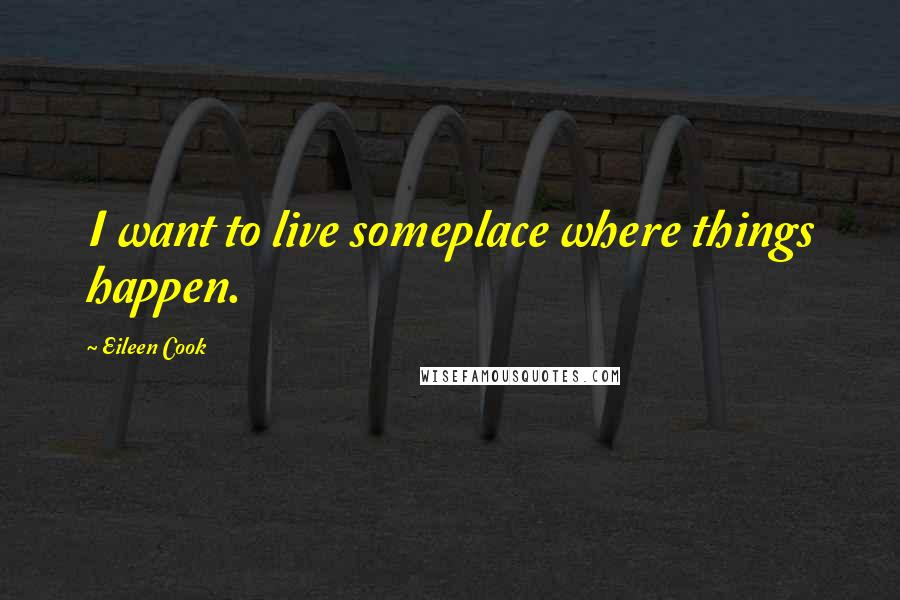 Eileen Cook quotes: I want to live someplace where things happen.