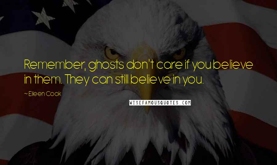 Eileen Cook quotes: Remember, ghosts don't care if you believe in them. They can still believe in you.