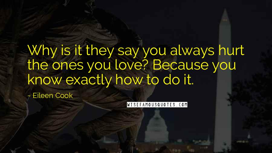 Eileen Cook quotes: Why is it they say you always hurt the ones you love? Because you know exactly how to do it.