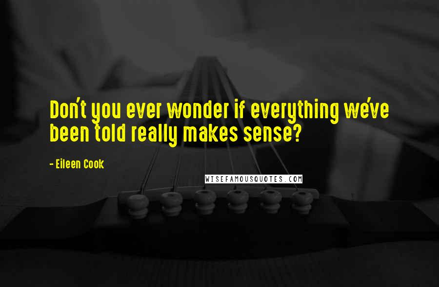 Eileen Cook quotes: Don't you ever wonder if everything we've been told really makes sense?