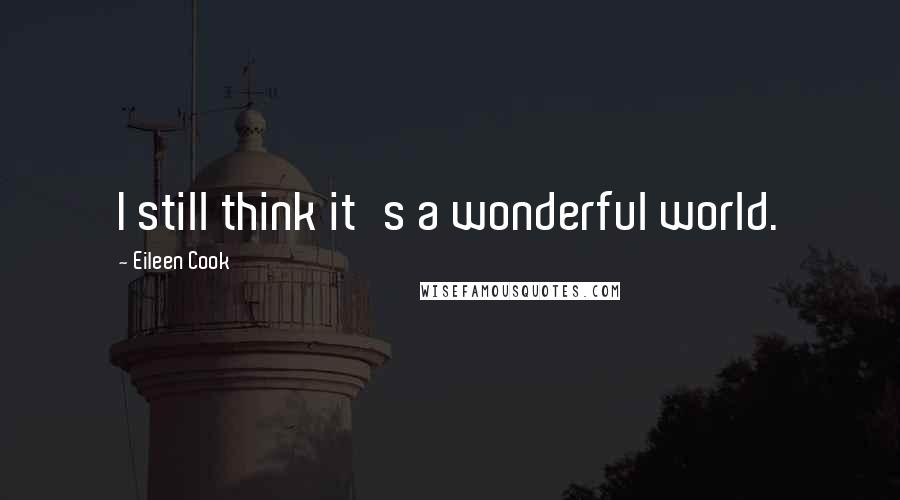 Eileen Cook quotes: I still think it's a wonderful world.