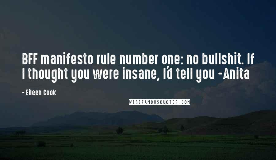 Eileen Cook quotes: BFF manifesto rule number one: no bullshit. If I thought you were insane, I'd tell you -Anita