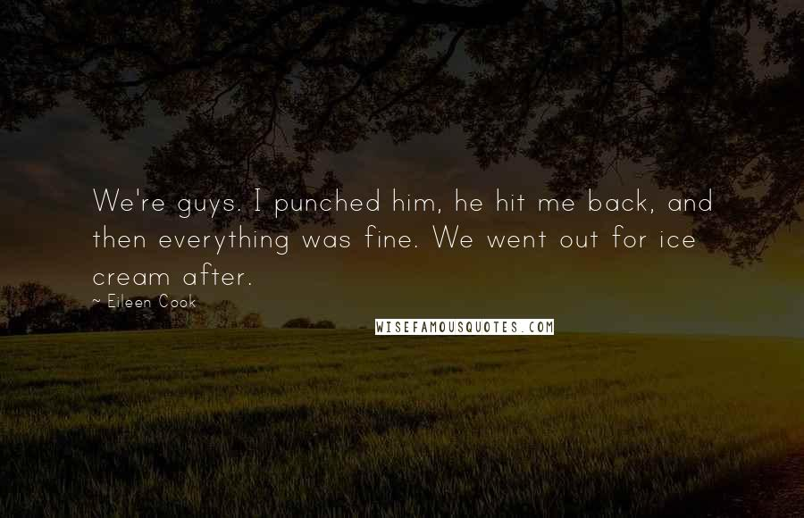 Eileen Cook quotes: We're guys. I punched him, he hit me back, and then everything was fine. We went out for ice cream after.