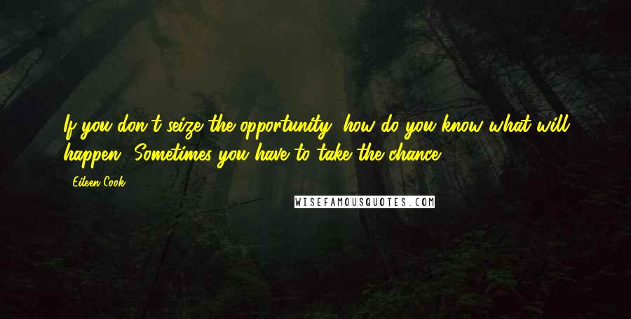 Eileen Cook quotes: If you don't seize the opportunity, how do you know what will happen? Sometimes you have to take the chance