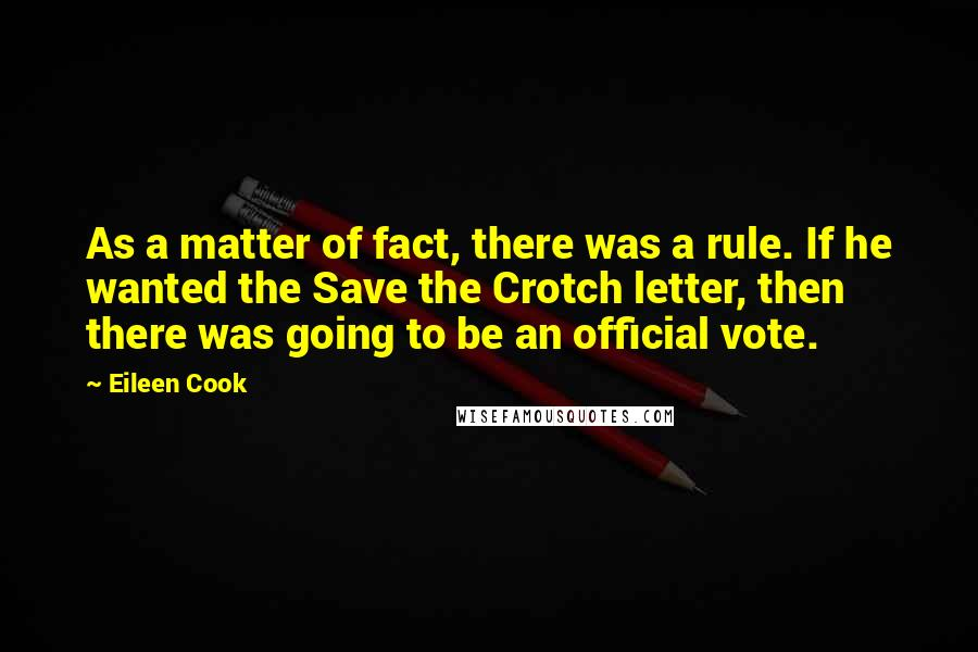 Eileen Cook quotes: As a matter of fact, there was a rule. If he wanted the Save the Crotch letter, then there was going to be an official vote.