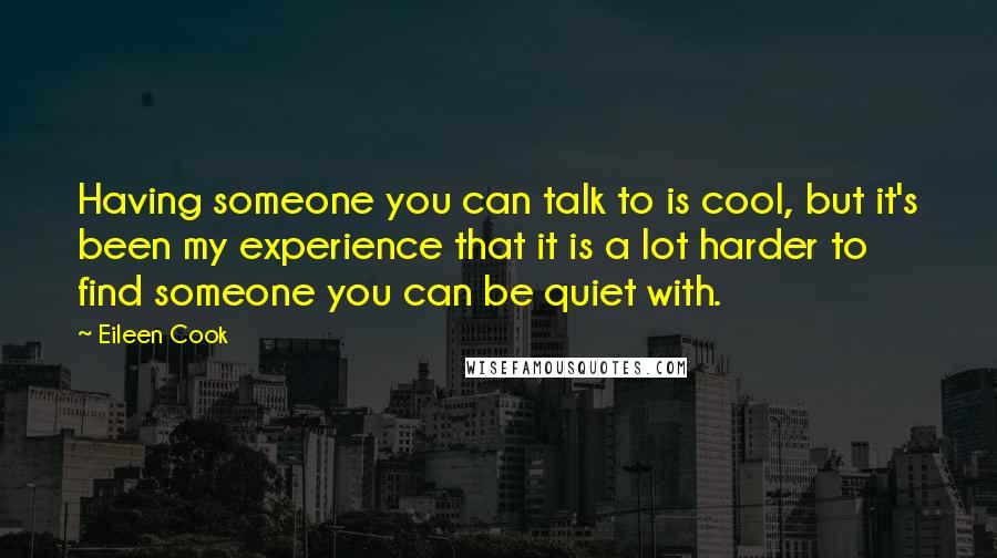 Eileen Cook quotes: Having someone you can talk to is cool, but it's been my experience that it is a lot harder to find someone you can be quiet with.