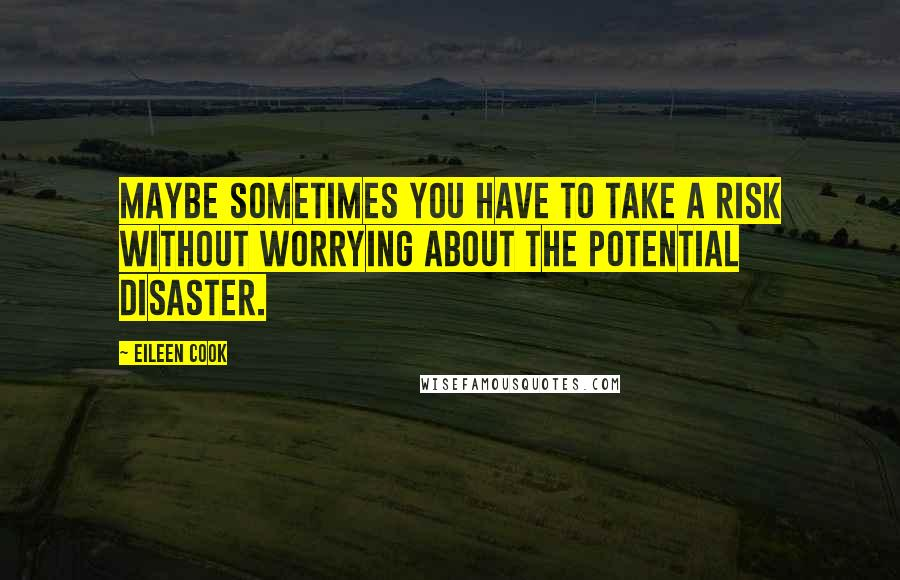 Eileen Cook quotes: Maybe sometimes you have to take a risk without worrying about the potential disaster.