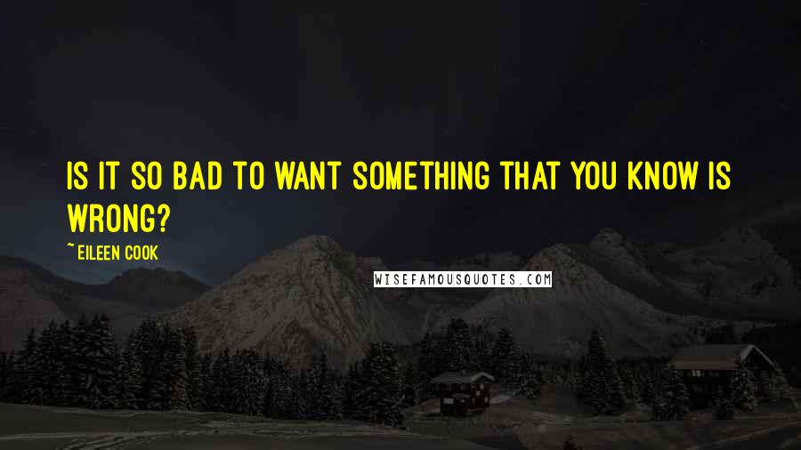 Eileen Cook quotes: Is it so bad to want something that you know is wrong?