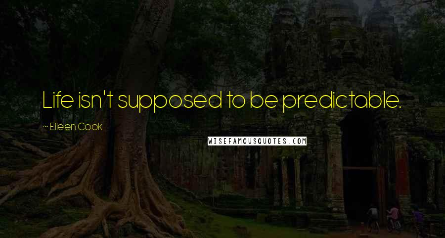 Eileen Cook quotes: Life isn't supposed to be predictable.
