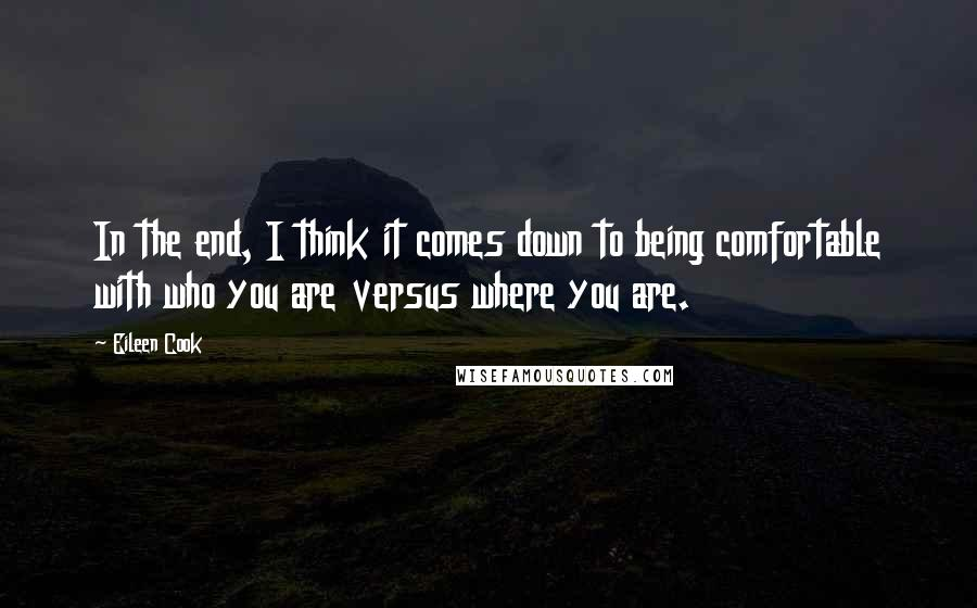 Eileen Cook quotes: In the end, I think it comes down to being comfortable with who you are versus where you are.