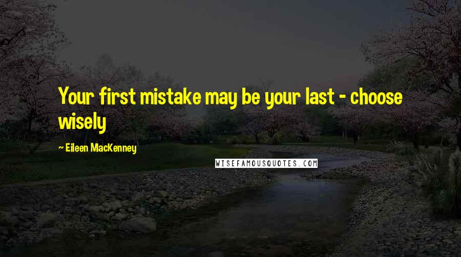 Eileen MacKenney quotes: Your first mistake may be your last - choose wisely