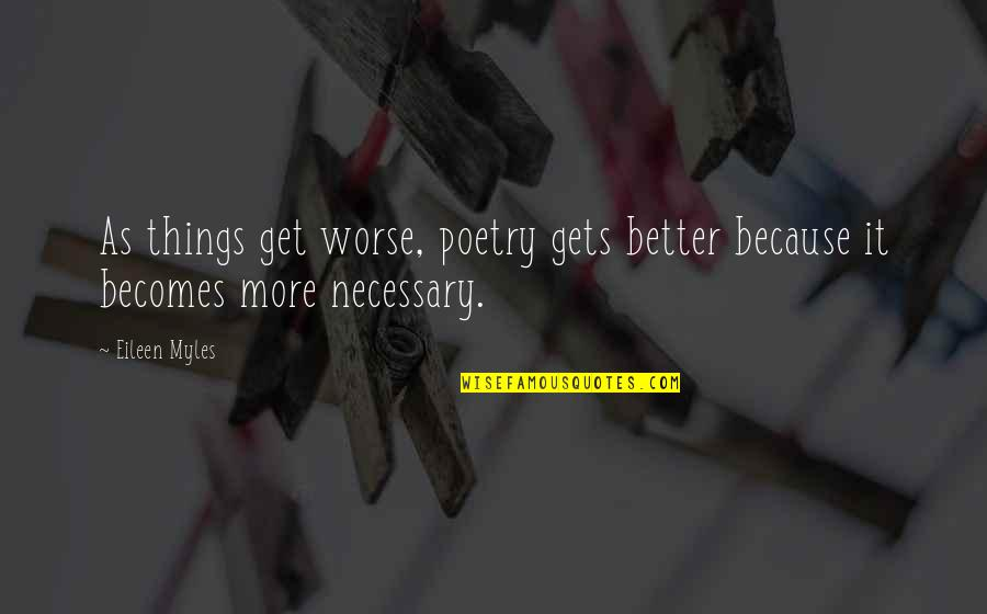 Eileen Myles Quotes By Eileen Myles: As things get worse, poetry gets better because