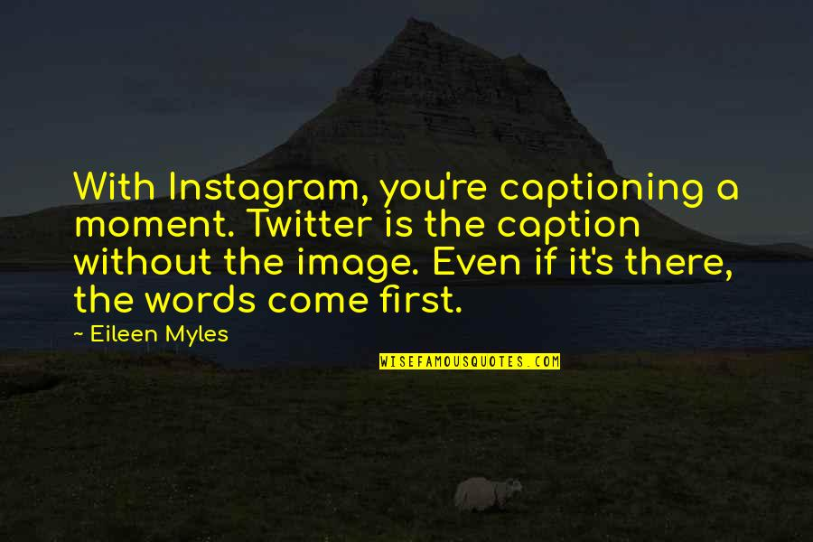 Eileen Myles Quotes By Eileen Myles: With Instagram, you're captioning a moment. Twitter is