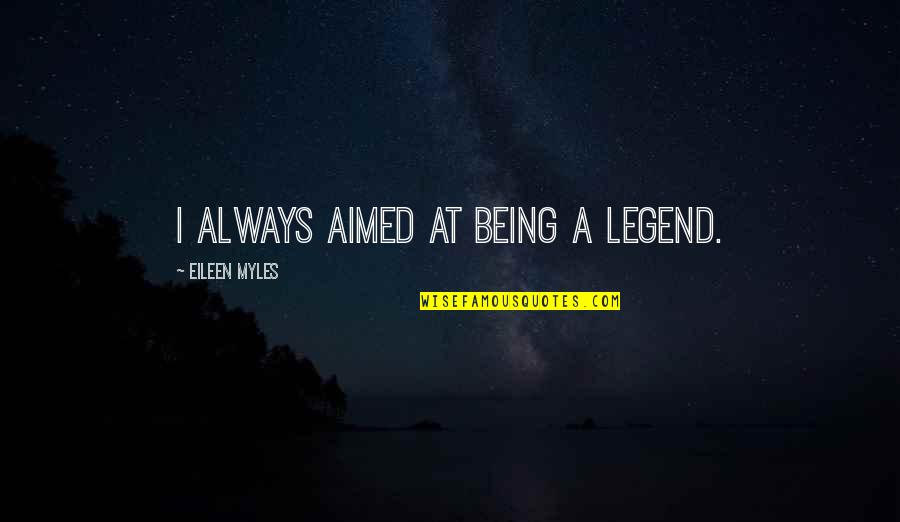 Eileen Myles Quotes By Eileen Myles: I always aimed at being a legend.