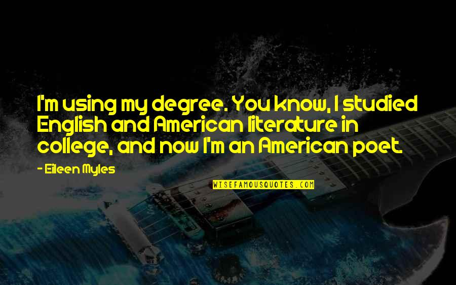 Eileen Myles Quotes By Eileen Myles: I'm using my degree. You know, I studied