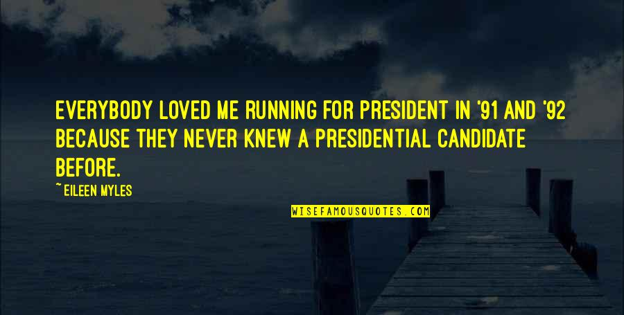 Eileen Myles Quotes By Eileen Myles: Everybody loved me running for president in '91