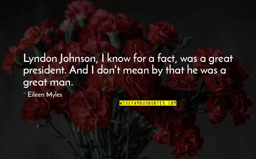 Eileen Myles Quotes By Eileen Myles: Lyndon Johnson, I know for a fact, was
