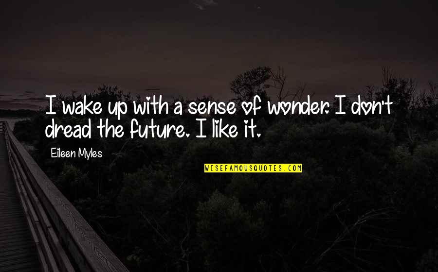 Eileen Myles Quotes By Eileen Myles: I wake up with a sense of wonder.