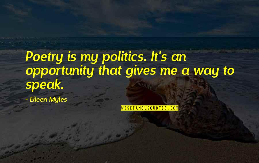 Eileen Myles Quotes By Eileen Myles: Poetry is my politics. It's an opportunity that