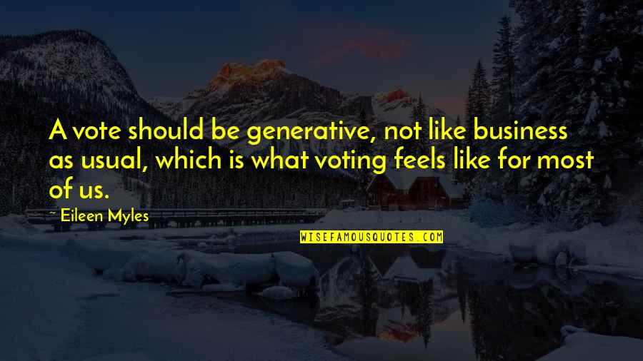 Eileen Myles Quotes By Eileen Myles: A vote should be generative, not like business