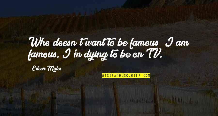 Eileen Myles Quotes By Eileen Myles: Who doesn't want to be famous? I am
