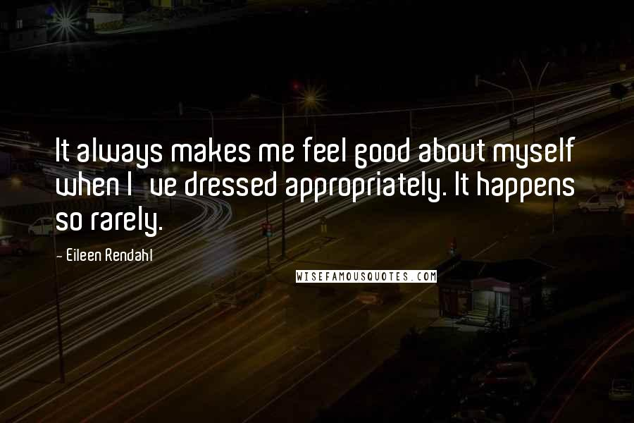 Eileen Rendahl quotes: It always makes me feel good about myself when I've dressed appropriately. It happens so rarely.