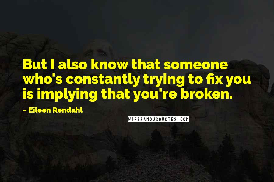 Eileen Rendahl quotes: But I also know that someone who's constantly trying to fix you is implying that you're broken.