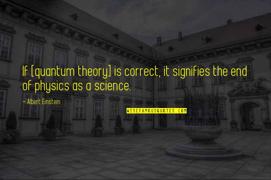 Einstein Quantum Physics Quotes By Albert Einstein: If [quantum theory] is correct, it signifies the