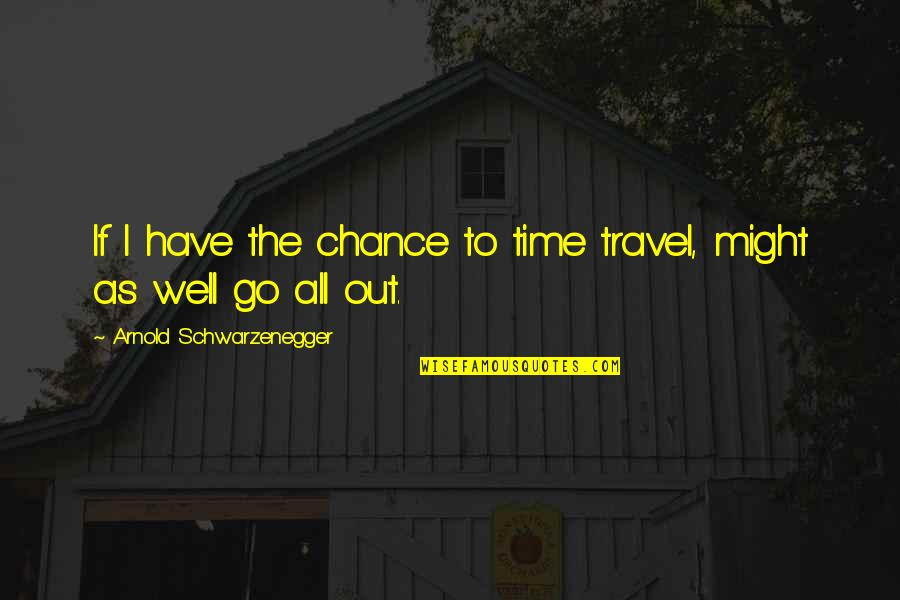 Einstein Quantum Physics Quotes By Arnold Schwarzenegger: If I have the chance to time travel,