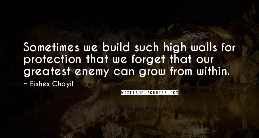 Eishes Chayil quotes: Sometimes we build such high walls for protection that we forget that our greatest enemy can grow from within.