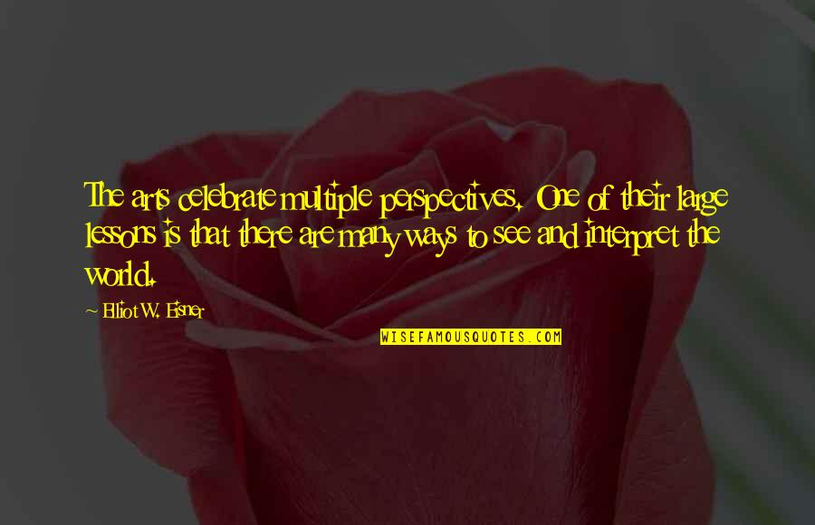 Eisner Quotes By Elliot W. Eisner: The arts celebrate multiple perspectives. One of their