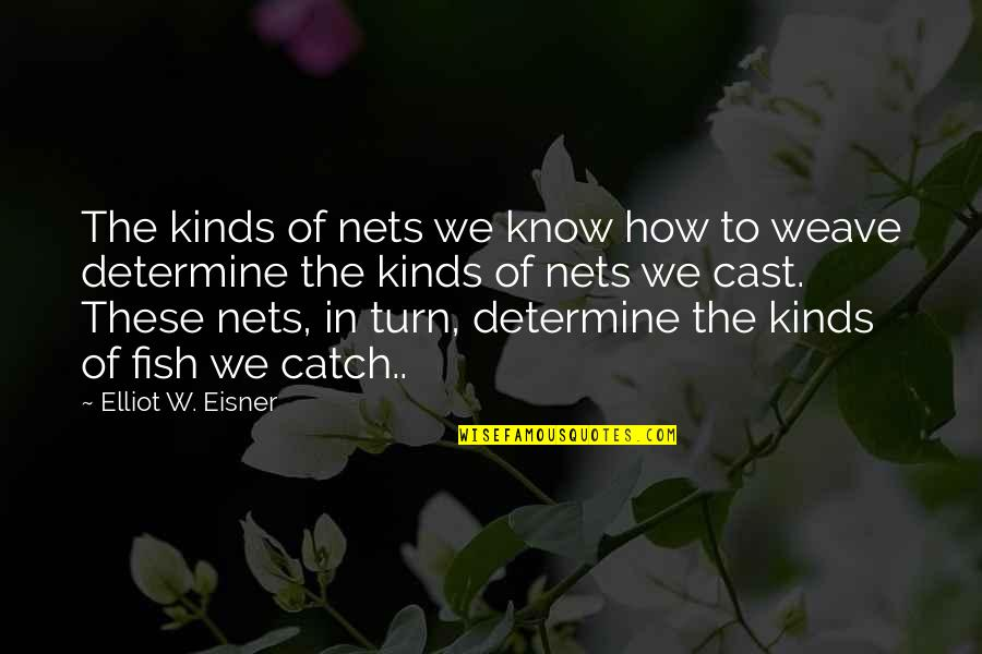 Eisner Quotes By Elliot W. Eisner: The kinds of nets we know how to