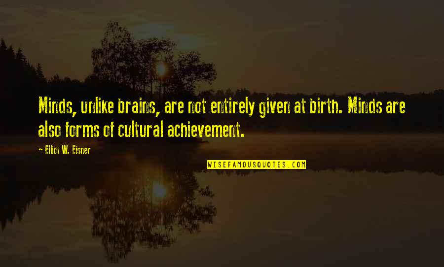 Eisner Quotes By Elliot W. Eisner: Minds, unlike brains, are not entirely given at