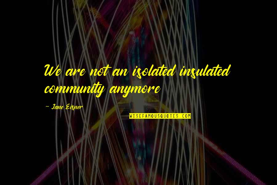 Eisner Quotes By Jane Eisner: We are not an isolated insulated community anymore