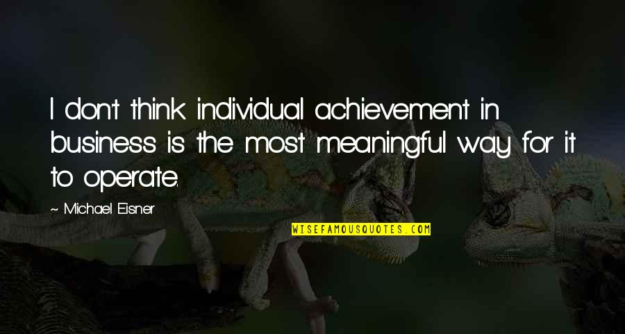 Eisner Quotes By Michael Eisner: I don't think individual achievement in business is
