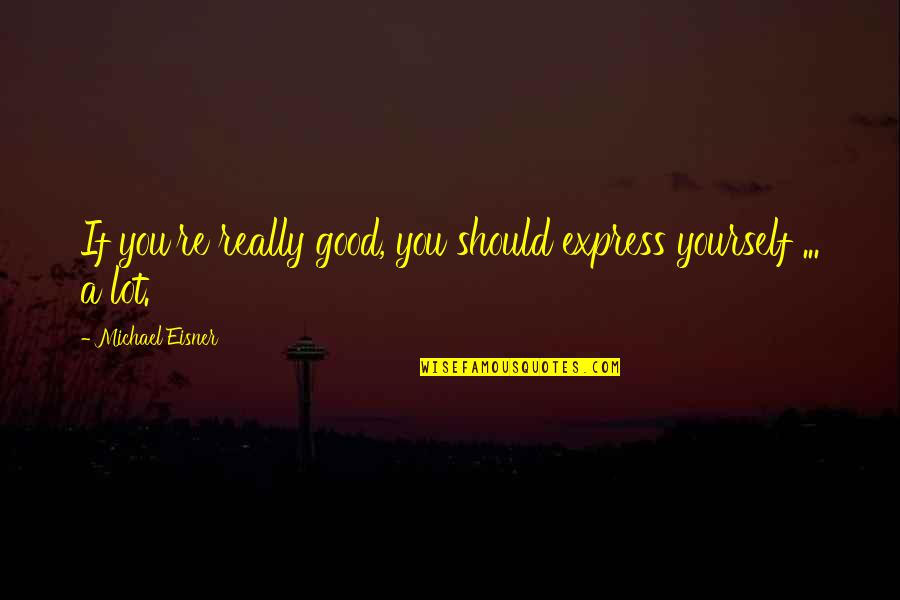 Eisner Quotes By Michael Eisner: If you're really good, you should express yourself