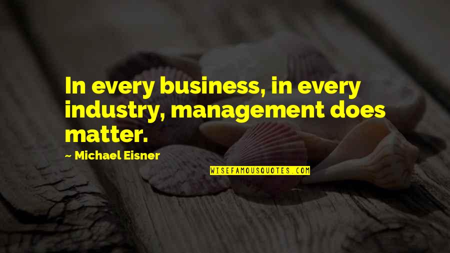 Eisner Quotes By Michael Eisner: In every business, in every industry, management does